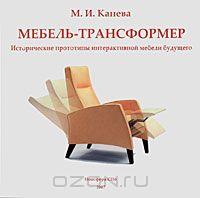 """Книга """"Мебель - трансформер. Исторические прототипы интерактивной мебели будущего"""" М. И. Канева"""