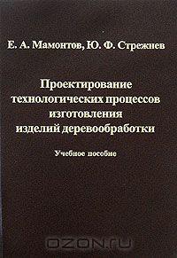 Учебник Проектирование технологических процессов изготовления изделий деревообработки | Евгений Мамонтов, Юрий Стрежнев